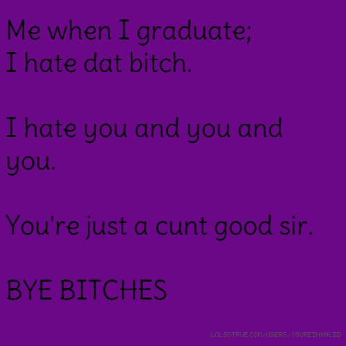 Me when I graduate; I hate dat bitch. I hate you and you and you. You're just a cunt good sir. BYE BITCHES