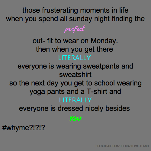 those frusterating moments in life when you spend all sunday night finding the perfect out- fit to wear on Monday. then when you get there literally everyone is wearing sweatpants and sweatshirt so the next day you get to school wearing yoga pants and a T-shirt and literally everyone is dressed nicely besides you #whyme?!?!?