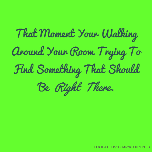 That Moment Your Walking Around Your Room Trying To Find Something That Should Be Right There.