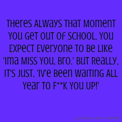 Theres Always That Moment You Get Out Of School, You Expect Everyone To Be Like 'Ima Miss You, Bro.' But Really, It's Just, 'Iv'e Been Waiting All Year To F**k You Up!'