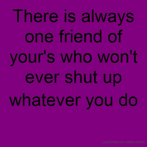 There is always one friend of your's who won't ever shut up whatever you do