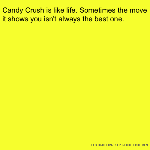 Candy Crush is like life. Sometimes the move it shows you isn't always the best one.