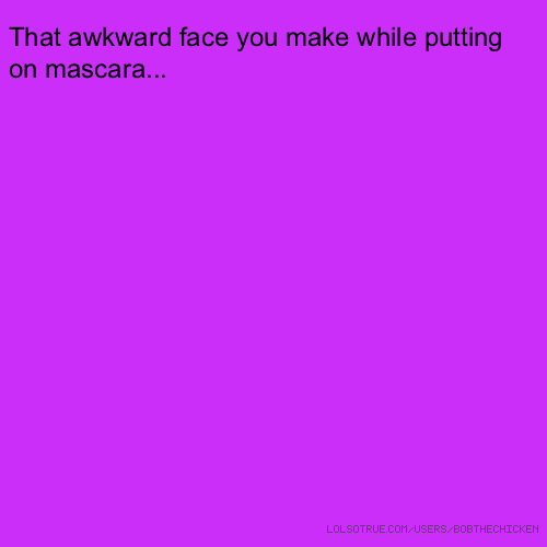 That awkward face you make while putting on mascara...