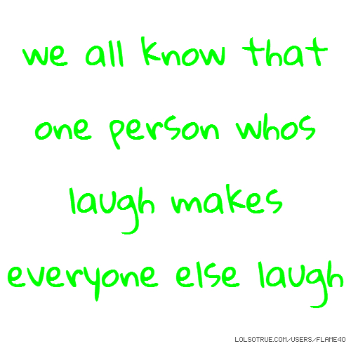 we all know that one person whos laugh makes everyone else laugh