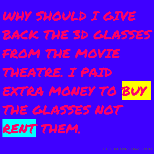 WHY SHOULD I GIVE BACK THE 3D GLASSES FROM THE MOVIE THEATRE. I PAID EXTRA MONEY TO BUY THE GLASSES NOT RENT THEM.
