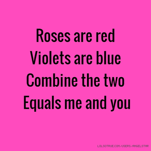 Roses are red Violets are blue Combine the two Equals me and you