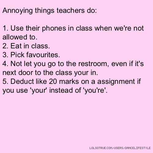 Annoying things teachers do: 1. Use their phones in class when we're not allowed to. 2. Eat in class. 3. Pick favourites. 4. Not let you go to the restroom, even if it's next door to the class your in. 5. Deduct like 20 marks on a assignment if you use 'your' instead of 'you're'.