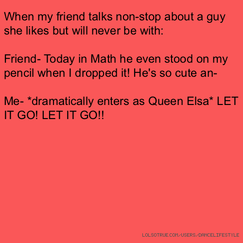 When my friend talks non-stop about a guy she likes but will never be with: Friend- Today in Math he even stood on my pencil when I dropped it! He's so cute an- Me- *dramatically enters as Queen Elsa* LET IT GO! LET IT GO!!
