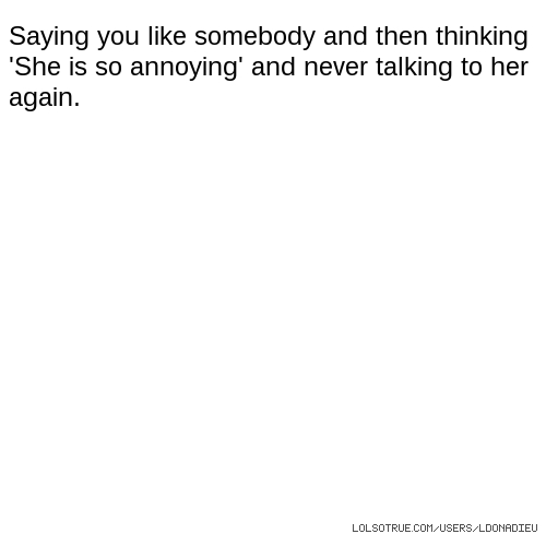 Saying you like somebody and then thinking 'She is so annoying' and never talking to her again.