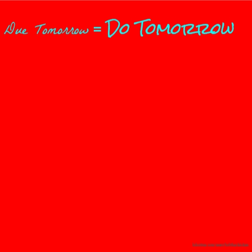 Due Tomorrow = Do Tomorrow