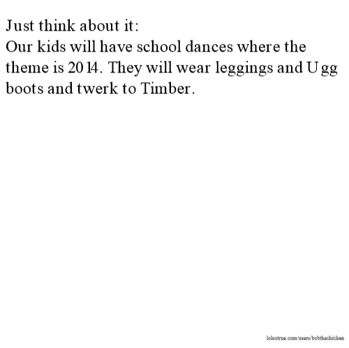 Just think about it: Our kids will have school dances where the theme is 2014. They will wear leggings and Ugg boots and twerk to Timber.