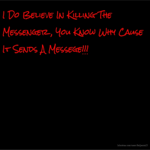 I Do Believe In Killing The Messenger , You Know Why Cause It Sends A Messege!!!