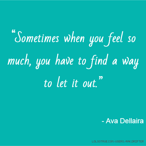 """Sometimes when you feel so much, you have to find a way to let it out."" - Ava Dellaira"