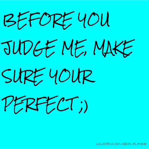 BEFORE YOU JUDGE ME, MAKE SURE YOUR PERFECT ;)
