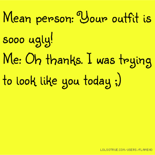 Mean person: Your outfit is sooo ugly! Me: Oh thanks. I was trying to look like you today ;)