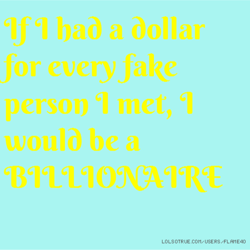 If I had a dollar for every fake person I met, I would be a BILLIONAIRE