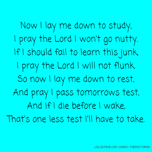 Now I lay me down to study, I pray the Lord I won't go nutty. If I should fail to learn this junk, I pray the Lord I will not flunk. So now I lay me down to rest, And pray I pass tomorrows test, And if I die before I wake, That's one less test I'll have to take.