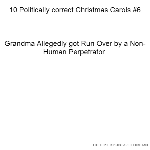 10 Politically correct Christmas Carols #6 Grandma Allegedly got Run Over by a Non-Human Perpetrator.