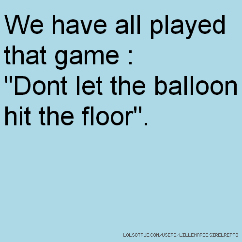 "We have all played that game : ""Dont let the balloon hit the floor""."