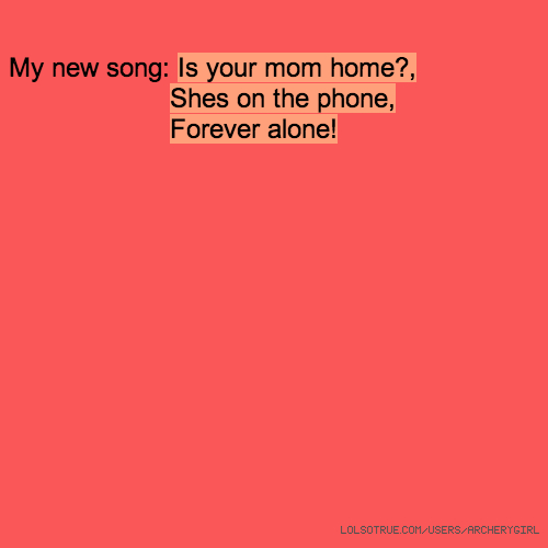 My new song: Is your mom home?, Shes on the phone, Forever alone!