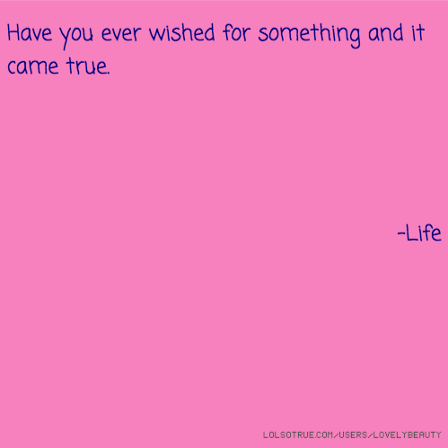 Have you ever wished for something and it came true. -Life