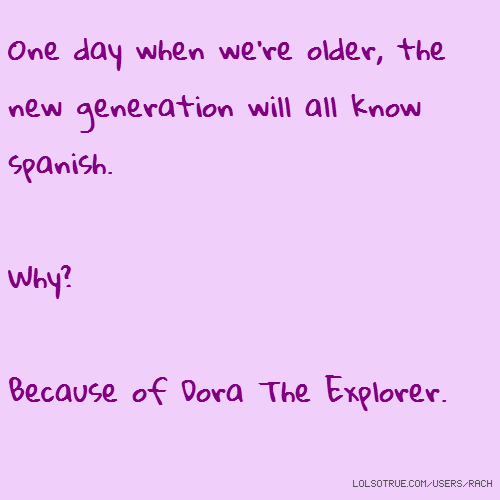 One day when we're older, the new generation will all know spanish. Why? Because of Dora The Explorer.