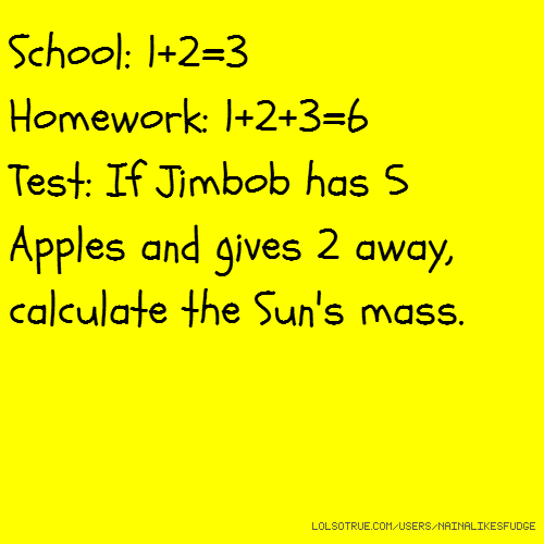 School: 1+2=3 Homework: 1+2+3=6 Test: If Jimbob has 5 Apples and gives 2 away, calculate the Sun's mass.