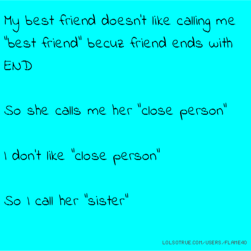 "My best friend doesn't like calling me ""best friend"" becuz friend ends with END So she calls me her ""close person"" I don't like ""close person"" So I call her ""sister"""
