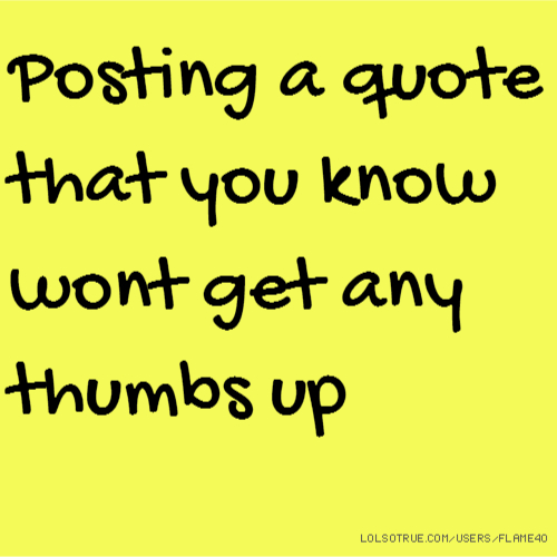 Posting a quote that you know wont get any thumbs up