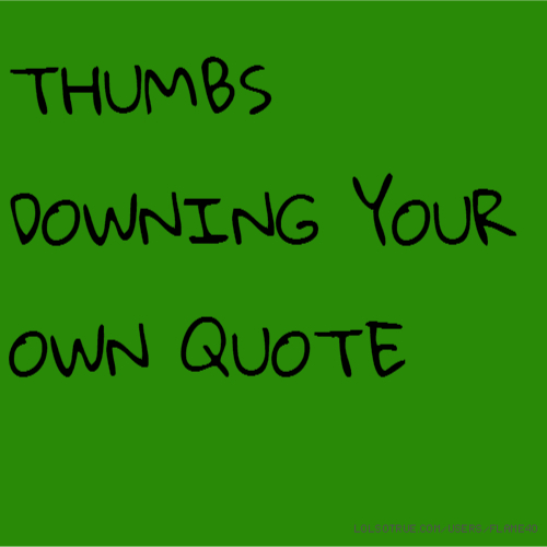THUMBS DOWNING YOUR OWN QUOTE