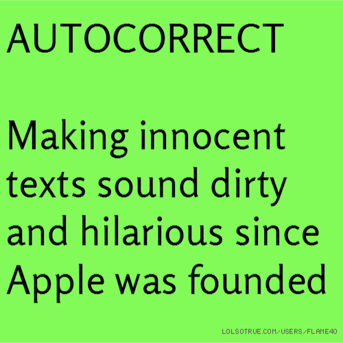 AUTOCORRECT Making innocent texts sound dirty and hilarious since Apple was founded
