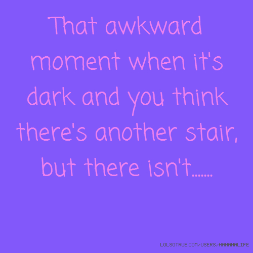That awkward moment when it's dark and you think there's another stair, but there isn't.......