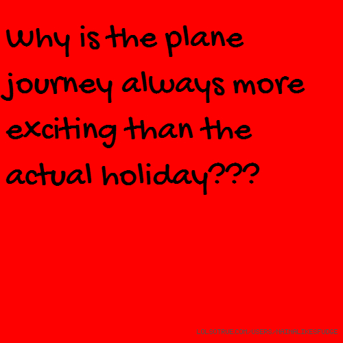 Why is the plane journey always more exciting than the actual holiday???