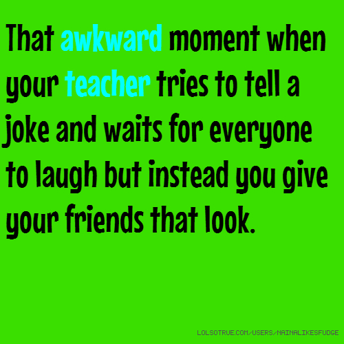 That awkward moment when your teacher tries to tell a joke and waits for everyone to laugh but instead you give your friends that look.