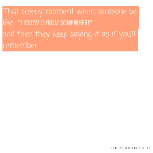 """That creepy moment when someone be like """" I KNOW U FROM SOMEWHERE"""" and then they keep saying it as if you'll remember"""