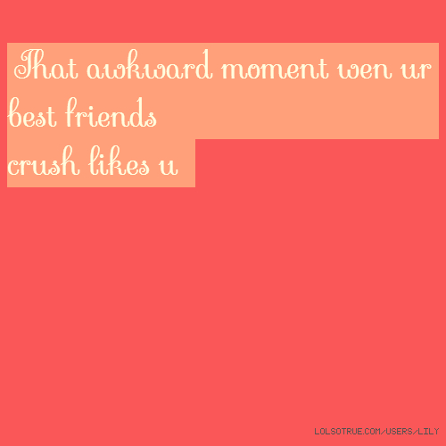 That awkward moment wen ur best friends crush likes u