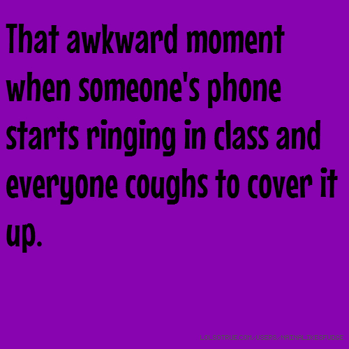 That awkward moment when someone's phone starts ringing in class and everyone coughs to cover it up.