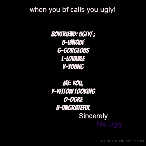 when you bf calls you ugly! Boyfriend: UGLY! ; U-unique G-Gorgeous L-lovable Y-young me: you, y-yellow looking o-ogre U-ungrateful Sincerely, Ms.Ugly