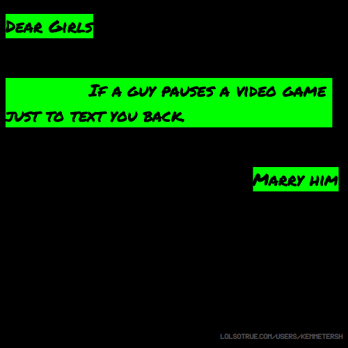 Dear Girls, If a guy pauses a video game just to text you back. Marry him.
