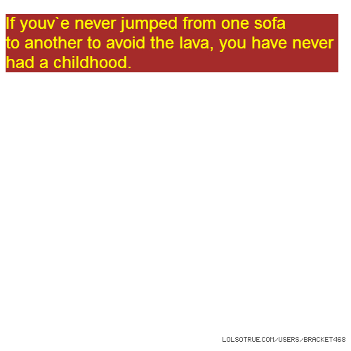 If youv`e never jumped from one sofa to another to avoid the lava, you have never had a childhood.