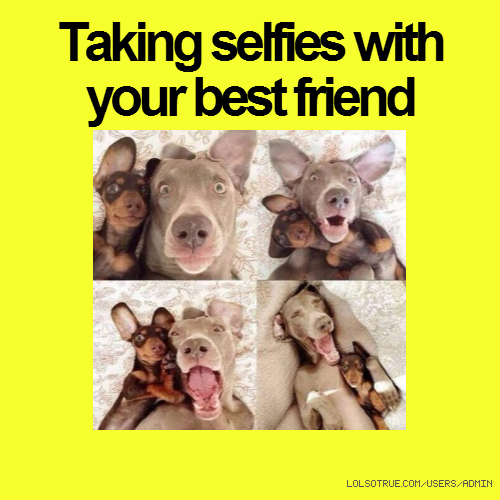 Taking selfies with your best friend