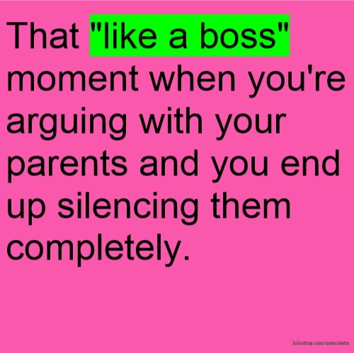 "That ""like a boss"" moment when you're arguing with your parents and you end up silencing them completely."