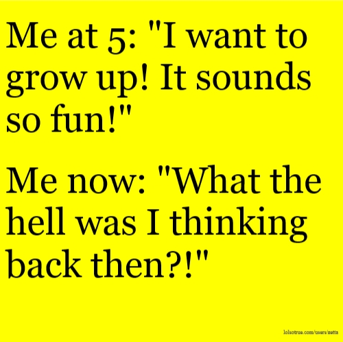 "Me at 5: ""I want to grow up! It sounds so fun!"" Me now: ""What the hell was I thinking back then?!"""