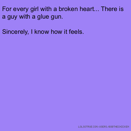 For every girl with a broken heart... There is a guy with a glue gun. Sincerely, I know how it feels.