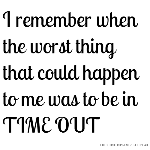 I remember when the worst thing that could happen to me was to be in TIME OUT