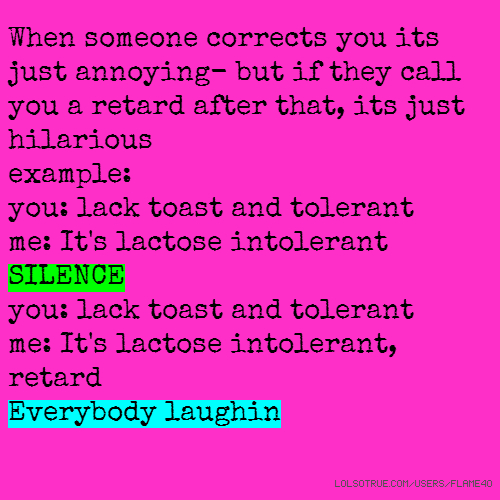 When someone corrects you its just annoying- but if they call you a retard after that, its just hilarious example: you: lack toast and tolerant me: It's lactose intolerant SILENCE you: lack toast and tolerant me: It's lactose intolerant, retard Everybody laughin