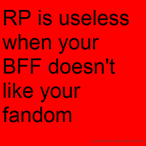 RP is useless when your BFF doesn't like your fandom