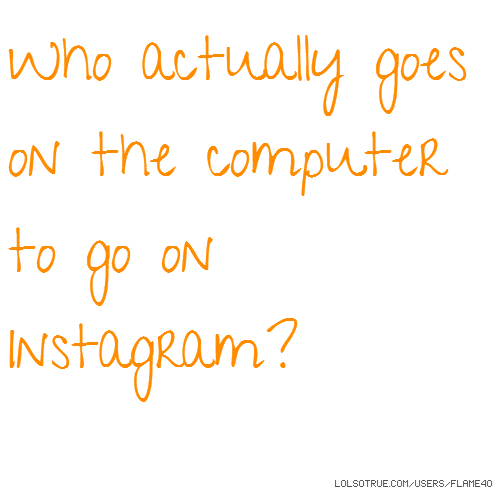 Who actually goes on the computer to go on Instagram?