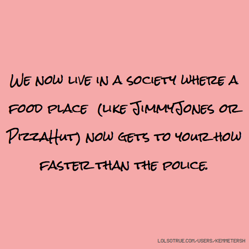 We now live in a society where a food place (like JimmyJones or PizzaHut) now gets to your how faster than the police.