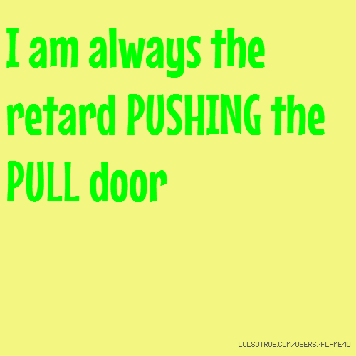 I am always the retard PUSHING the PULL door